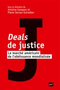 Antoine Garapon et Pierre Servan-Schreiber (dir), Deals de justice. Le marché américain de l'obéissance mondialisée