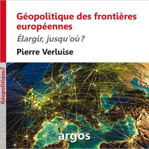 Géopolitique des frontières européennes, de Pierre Verluise : élargir jusqu'où ?