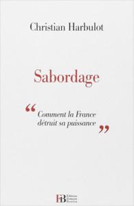 Sabordage. Comment la France détruit sa puissance, de Christian Harbulot. Vers le réarmement économique de la France ?