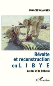 Révolte et reconstruction en Libye, le roi et le rebelle, de Moncef Ouannes