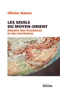 Olivier Hanne, Les Seuils du Moyen-Orient. Histoire des frontières et des territoires